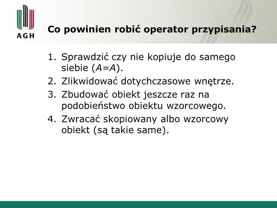 Co powinien robić operator przypisania? 1.Sprawdzić czy nie kopiuje do samego siebie (A=A). 2.Zlikwidować dotychczasowe wnętrze. 3.Zbudować obiekt jes