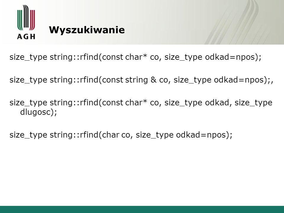 Wyszukiwanie size_type string::rfind(const char* co, size_type odkad=npos); size_type string::rfind(const string & co, size_type odkad=npos);, size_ty