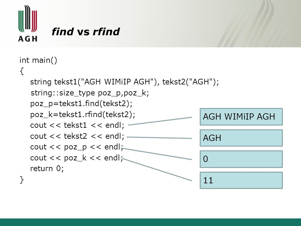 find vs rfind int main() { string tekst1( AGH WIMiIP AGH ), tekst2( AGH ); string::size_type poz_p,poz_k; poz_p=tekst1.find(tekst2); poz_k=tekst1.rfind(tekst2); cout << tekst1 << endl; cout << tekst2 << endl; cout << poz_p << endl; cout << poz_k << endl; return 0; } AGH WIMiIP AGH AGH 0 11
