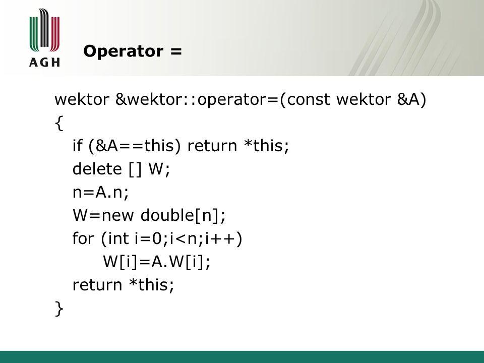 Struktura wektor struct wektor { int n; double *W; void wypisz(); wektor &operator=(const wektor &A); }; void wektor::wypisz() { for (int i=0;i<n;i++) cout << W[i] << \t ; cout << endl; } int main() { wektor X; X.n=2; X.W=new double[2]; X.W[0]=1; X.W[1]=2; X.wypisz(); wektor Y=X; Y.wypisz(); X.wypisz(); Y.W[1]=3; Y.wypisz(); X.wypisz(); return 0; } 1 2 1 3