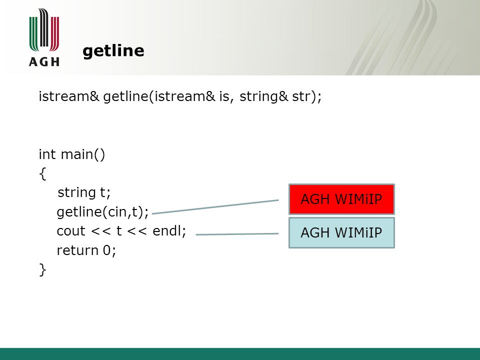 getline istream& getline(istream& is, string& str); int main() { string t; getline(cin,t); cout << t << endl; return 0; } AGH WIMiIP