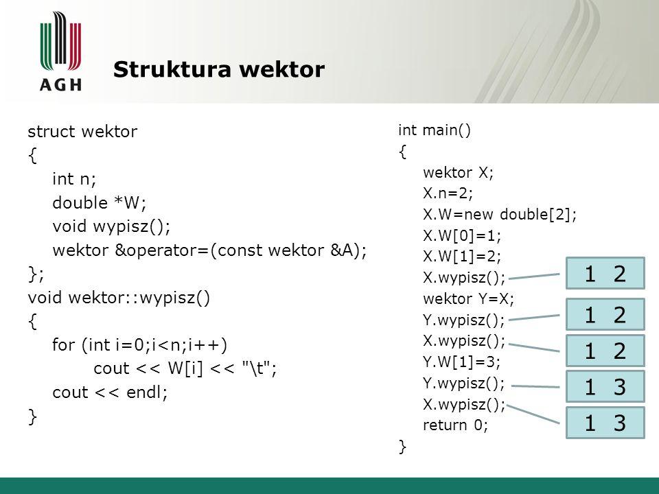 Struktura wektor struct wektor { int n; double *W; void wypisz(); wektor &operator=(const wektor &A); }; void wektor::wypisz() { for (int i=0;i<n;i++)
