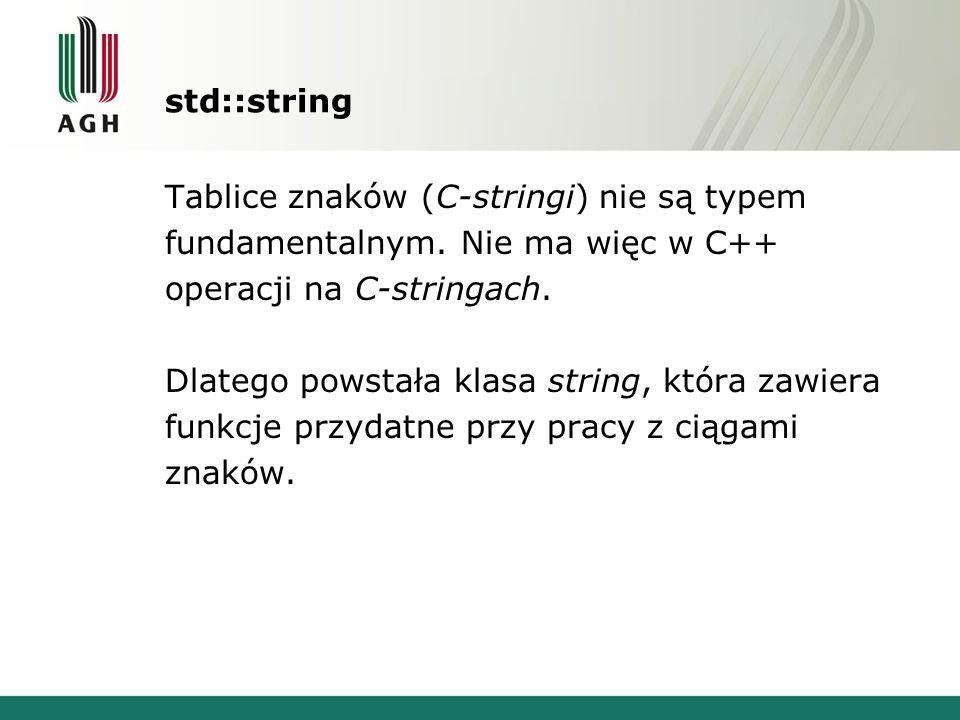 Definiowanie - konstruktory string(); string t1; string(const char *); string t2( AGH ); char c[]= WIMiIP; string t3(c); string t4(&c[1]); string(const char *, size_type); string t5( WIMiIP AGH ,6); string(size_type, char); string t6(10, A ); string(const string &); string t7(t2); string(const string &, size_type, size_type); string t8(t4,1,2);
