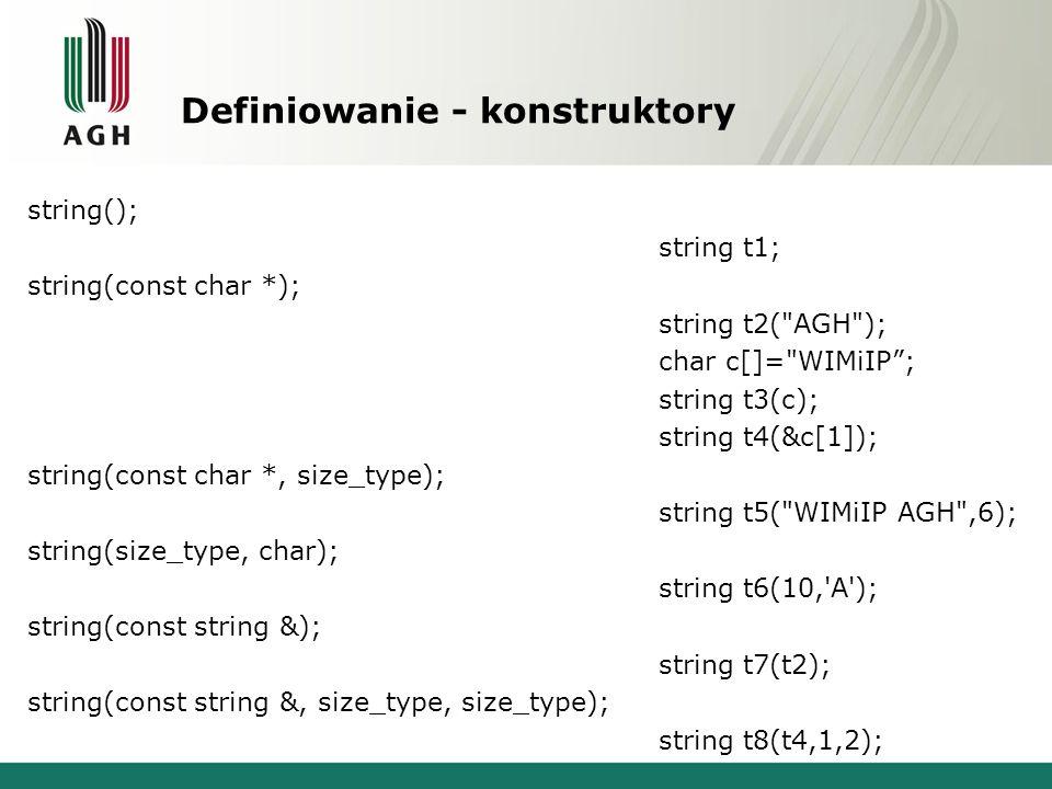 Definiowanie - konstruktory #include … int main(){ string t1; string t2( AGH ); char c[]= WIMiIP ; string t3(c); string t4(&c[1]); string t5( WIMiIP AGH ,6); string t6(8, A ); string t7(t2); string t8(t4,1,2); } AGH WIMiIP IMiIP WIMiIP AAAAAAAA AGH Mi