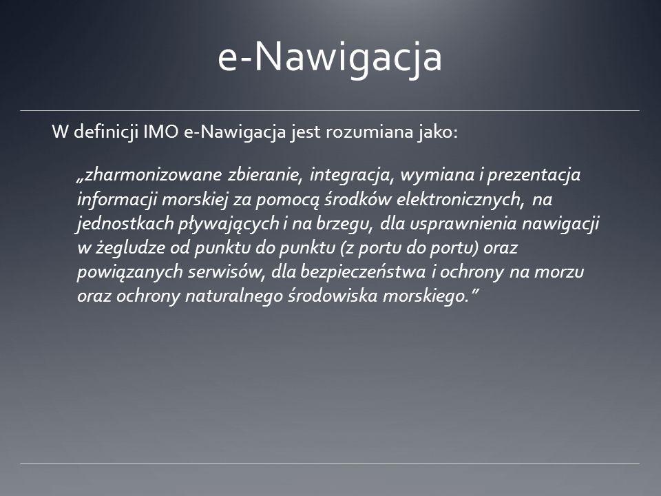 e-Nawigacja W definicji IMO e-Nawigacja jest rozumiana jako: zharmonizowane zbieranie, integracja, wymiana i prezentacja informacji morskiej za pomocą
