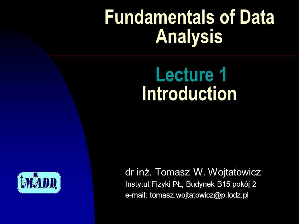 Fundamentals of Data Analysis Lecture 1 Introduction dr inż. Tomasz W. Wojtatowicz Instytut Fizyki PŁ, Budynek B15 pokój 2 e-mail: tomasz.wojtatowicz@