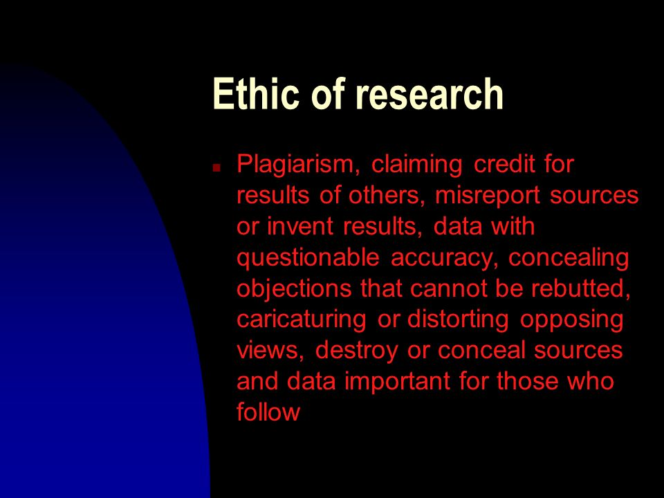 Ethic of research n Plagiarism, claiming credit for results of others, misreport sources or invent results, data with questionable accuracy, concealin