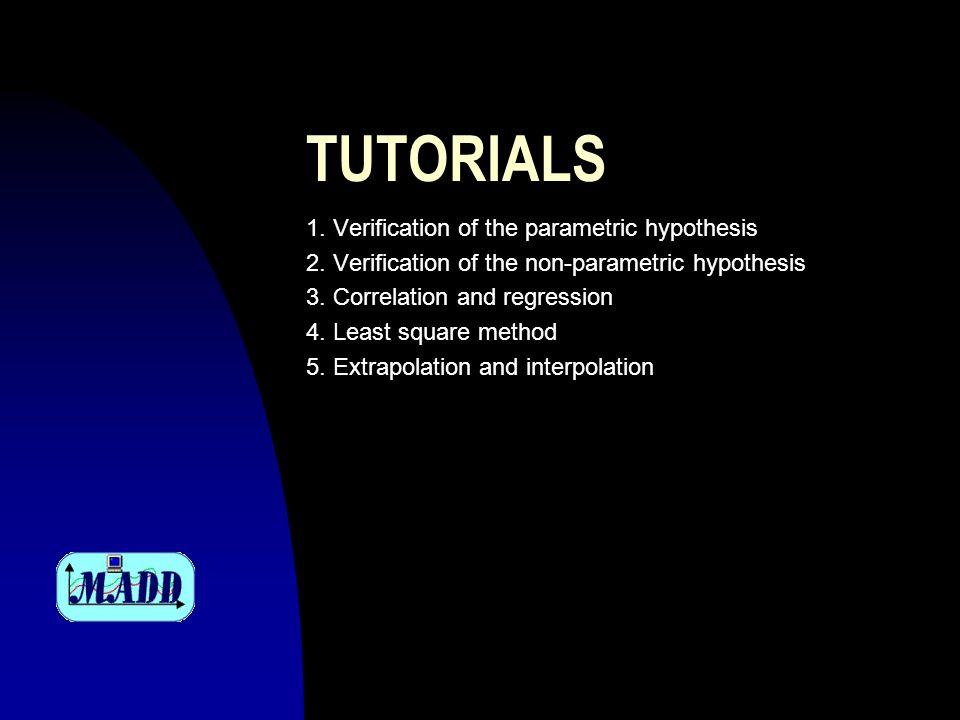 TUTORIALS 1. Verification of the parametric hypothesis 2. Verification of the non-parametric hypothesis 3. Correlation and regression 4. Least square
