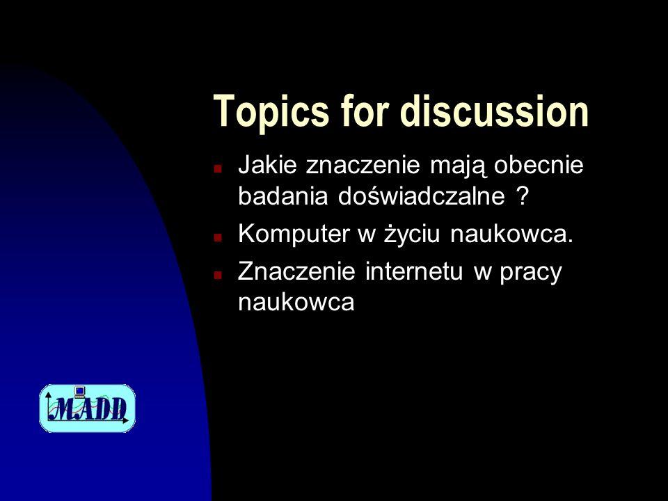 Topics for discussion n Jakie znaczenie mają obecnie badania doświadczalne ? n Komputer w życiu naukowca. n Znaczenie internetu w pracy naukowca