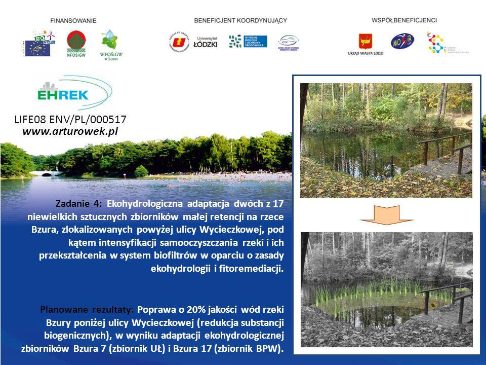 LIFE08 ENV/PL/000517 www.arturowek.pl Zadanie 4: Ekohydrologiczna adaptacja dwóch z 17 niewielkich sztucznych zbiorników małej retencji na rzece Bzura, zlokalizowanych powyżej ulicy Wycieczkowej, pod kątem intensyfikacji samooczyszczania rzeki i ich przekształcenia w system biofiltrów w oparciu o zasady ekohydrologii i fitoremediacji.