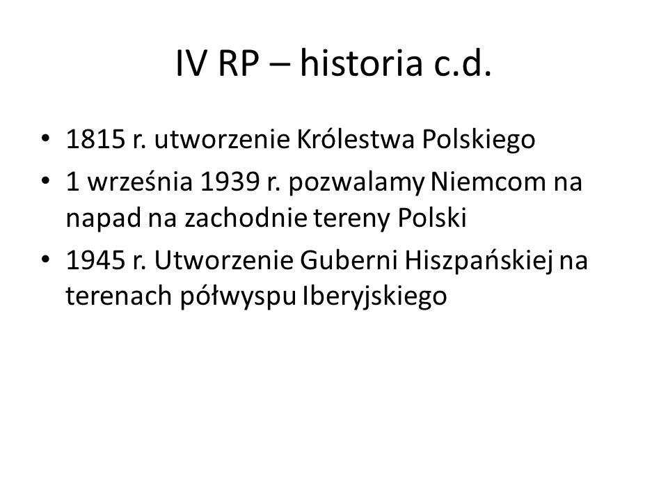 IV RP – historia c.d. 1815 r. utworzenie Królestwa Polskiego 1 września 1939 r. pozwalamy Niemcom na napad na zachodnie tereny Polski 1945 r. Utworzen
