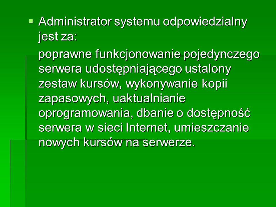 Administrator systemu odpowiedzialny jest za: Administrator systemu odpowiedzialny jest za: poprawne funkcjonowanie pojedynczego serwera udostępniającego ustalony zestaw kursów, wykonywanie kopii zapasowych, uaktualnianie oprogramowania, dbanie o dostępność serwera w sieci Internet, umieszczanie nowych kursów na serwerze.