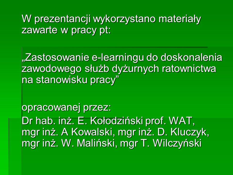 W prezentancji wykorzystano materiały zawarte w pracy pt: Zastosowanie e-learningu do doskonalenia zawodowego służb dyżurnych ratownictwa na stanowisku pracy opracowanej przez: Dr hab.