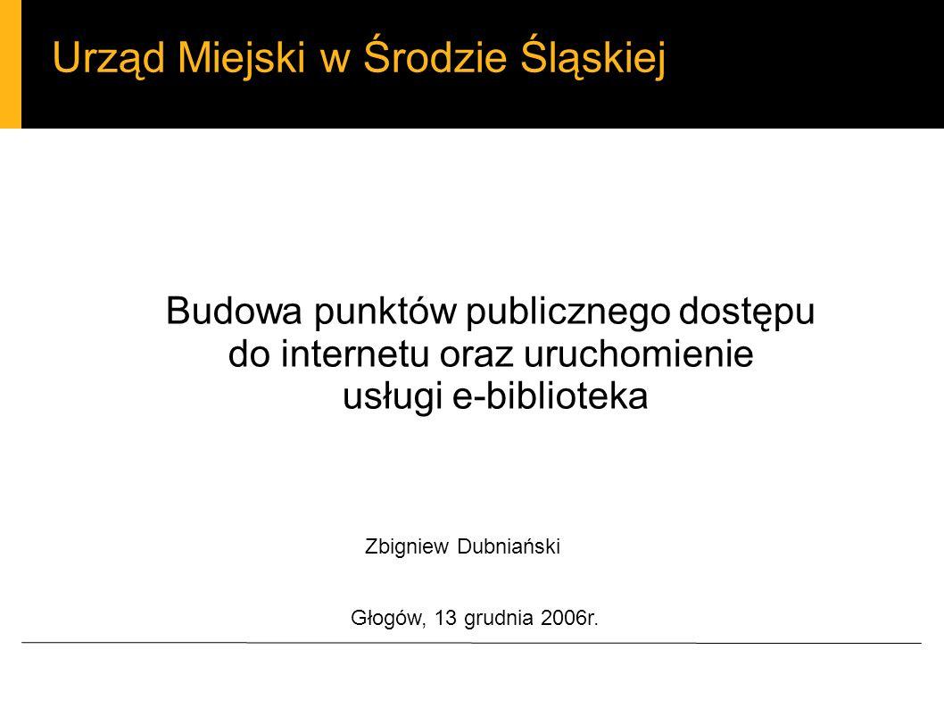 Urząd Miejski w Środzie Śląskiej Budowa punktów publicznego dostępu do internetu oraz uruchomienie usługi e-biblioteka Zbigniew Dubniański Głogów, 13 grudnia 2006r.