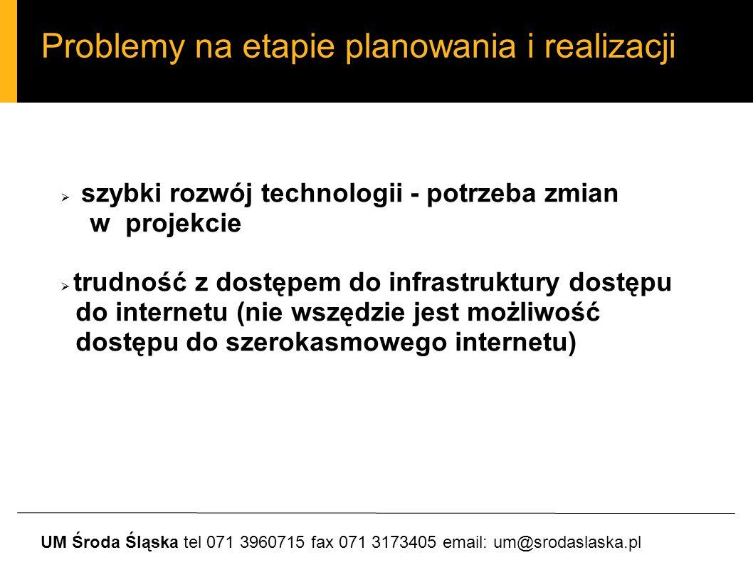 Problemy na etapie planowania i realizacji UM Środa Śląska tel 071 3960715 fax 071 3173405 email: um@srodaslaska.pl szybki rozwój technologii - potrzeba zmian w projekcie trudność z dostępem do infrastruktury dostępu do internetu (nie wszędzie jest możliwość dostępu do szerokasmowego internetu)