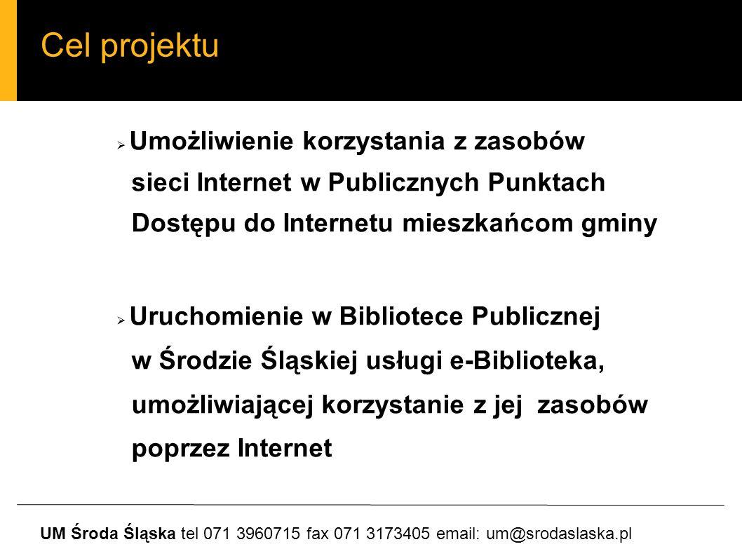 Cel projektu Umożliwienie korzystania z zasobów sieci Internet w Publicznych Punktach Dostępu do Internetu mieszkańcom gminy Uruchomienie w Bibliotece Publicznej w Środzie Śląskiej usługi e-Biblioteka, umożliwiającej korzystanie z jej zasobów poprzez Internet UM Środa Śląska tel 071 3960715 fax 071 3173405 email: um@srodaslaska.pl