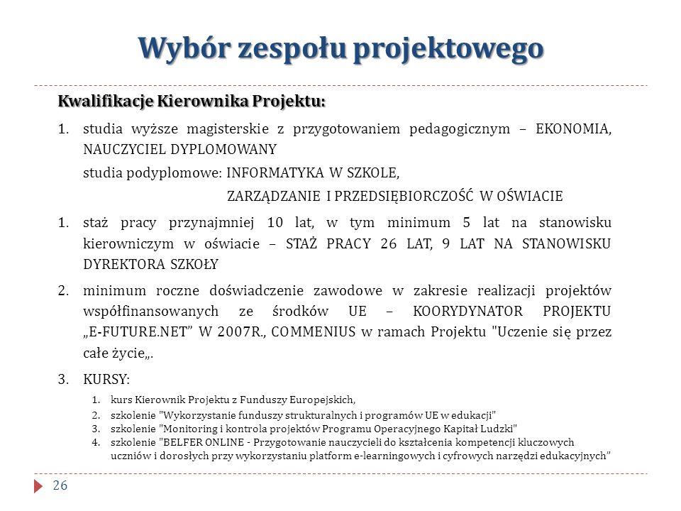 Wybór zespołu projektowego Kwalifikacje Kierownika Projektu: 1.studia wyższe magisterskie z przygotowaniem pedagogicznym – EKONOMIA, NAUCZYCIEL DYPLOM