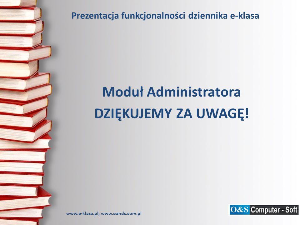 Prezentacja funkcjonalności dziennika e-klasa Moduł Administratora DZIĘKUJEMY ZA UWAGĘ! www.e-klasa.pl, www.oands.com.pl