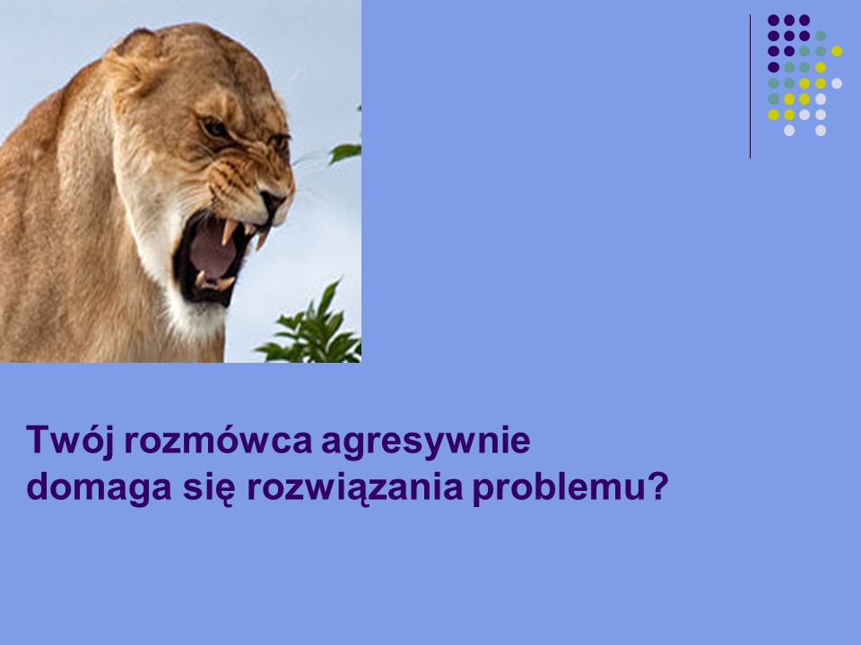 Twój rozmówca agresywnie domaga się rozwiązania problemu?