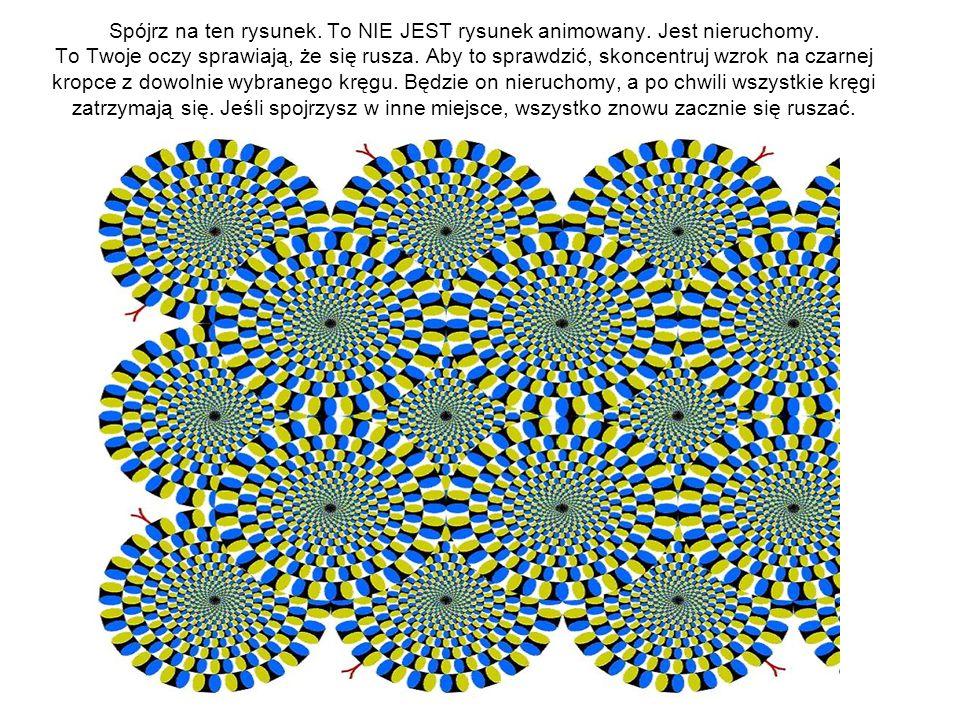 Spójrz na ten rysunek. To NIE JEST rysunek animowany. Jest nieruchomy. To Twoje oczy sprawiają, że się rusza. Aby to sprawdzić, skoncentruj wzrok na c