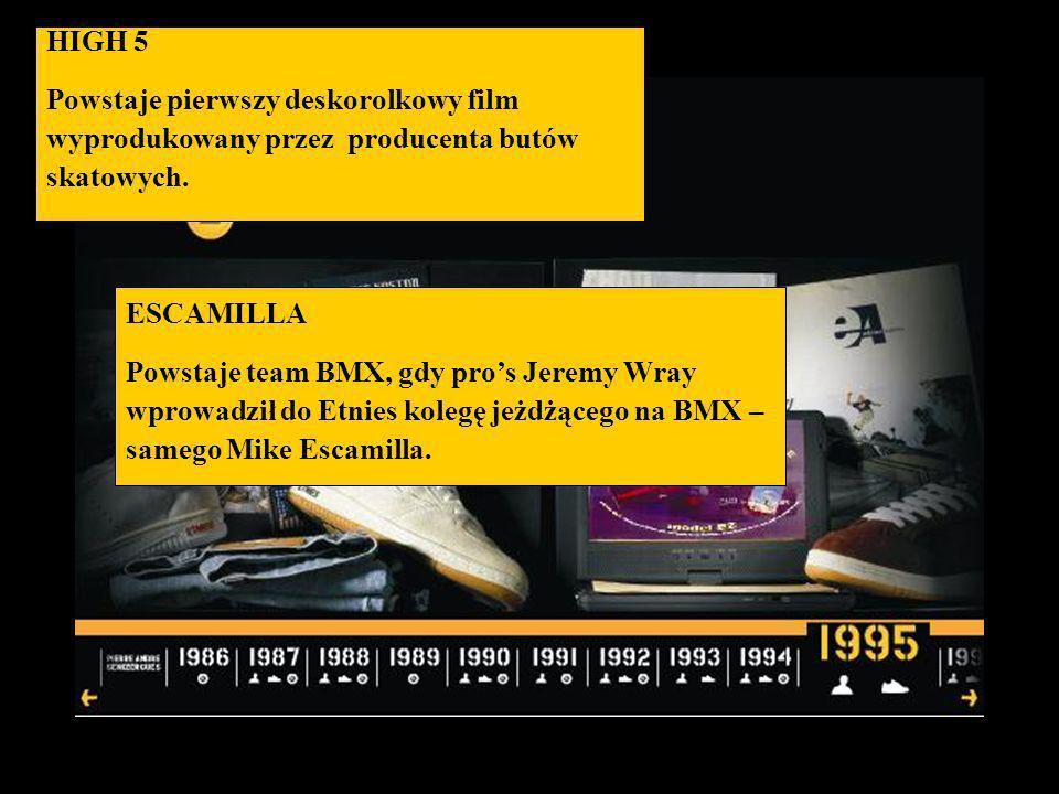 HIGH 5 Powstaje pierwszy deskorolkowy film wyprodukowany przez producenta butów skatowych. ESCAMILLA Powstaje team BMX, gdy pros Jeremy Wray wprowadzi
