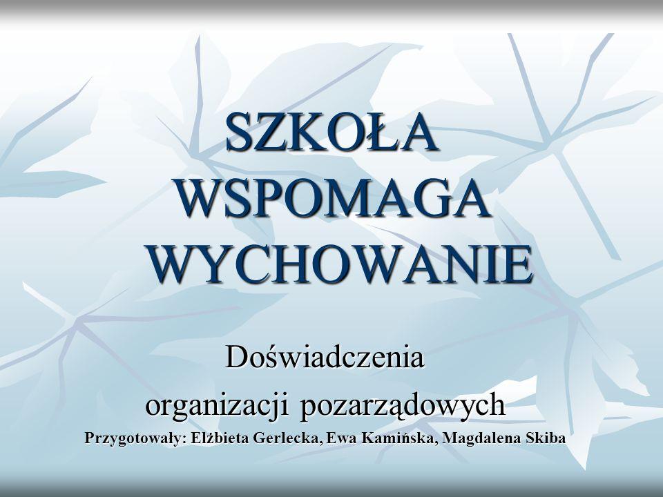 SZKOŁA WSPOMAGA WYCHOWANIE Doświadczenia organizacji pozarządowych Przygotowały: Elżbieta Gerlecka, Ewa Kamińska, Magdalena Skiba