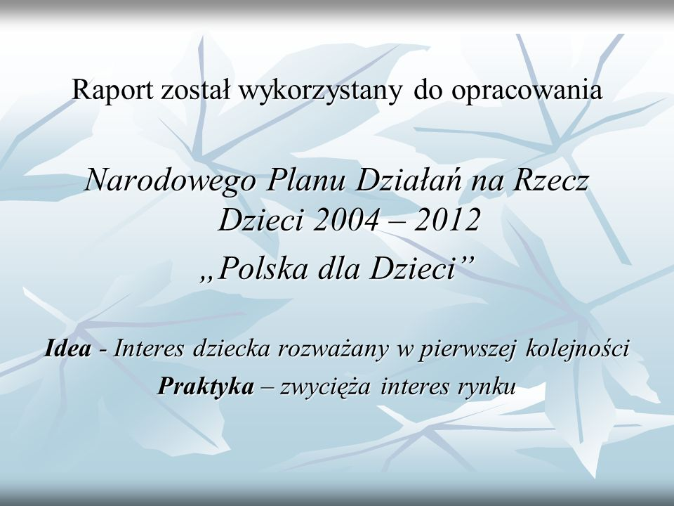 Raport został wykorzystany do opracowania Narodowego Planu Działań na Rzecz Dzieci 2004 – 2012 Polska dla Dzieci Idea - Interes dziecka rozważany w pierwszej kolejności Praktyka – zwycięża interes rynku