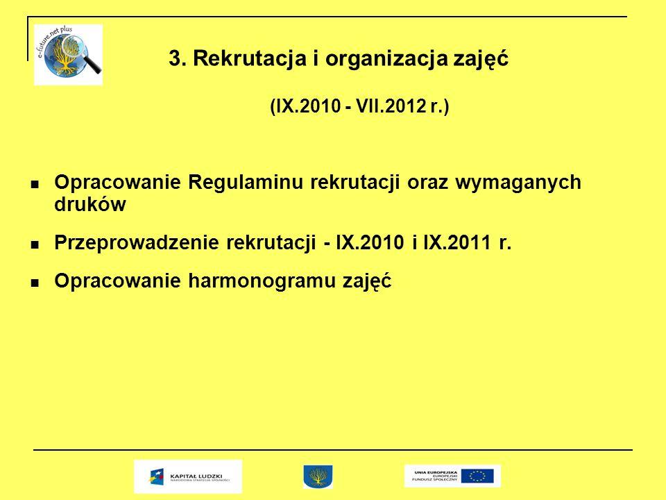 3. Rekrutacja i organizacja zajęć (IX.2010 - VII.2012 r.) Opracowanie Regulaminu rekrutacji oraz wymaganych druków Przeprowadzenie rekrutacji - IX.201
