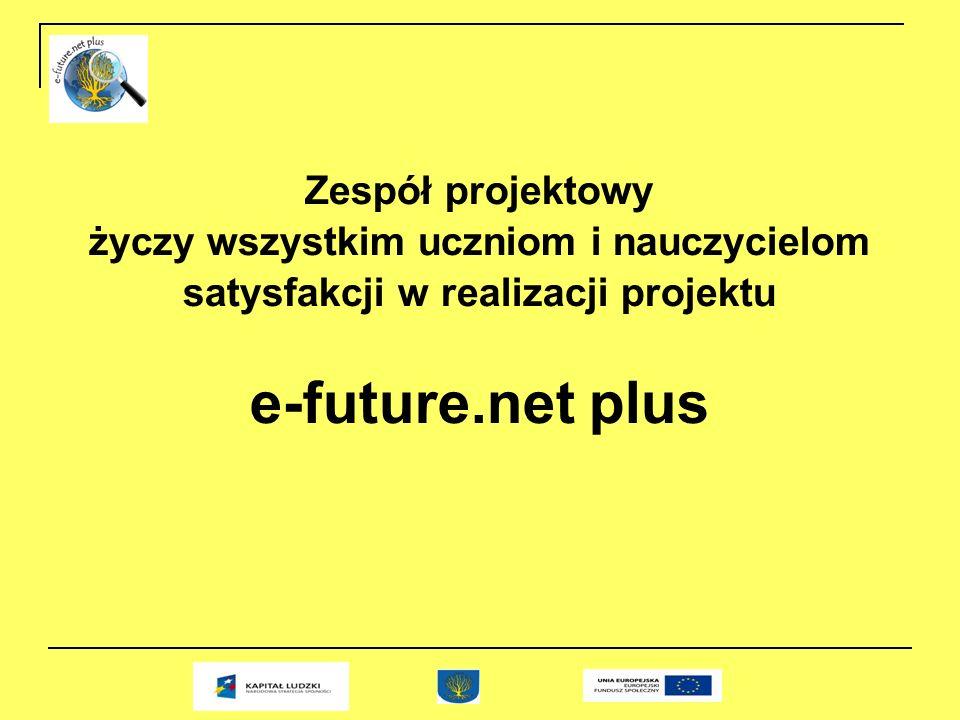 Zespół projektowy życzy wszystkim uczniom i nauczycielom satysfakcji w realizacji projektu e-future.net plus