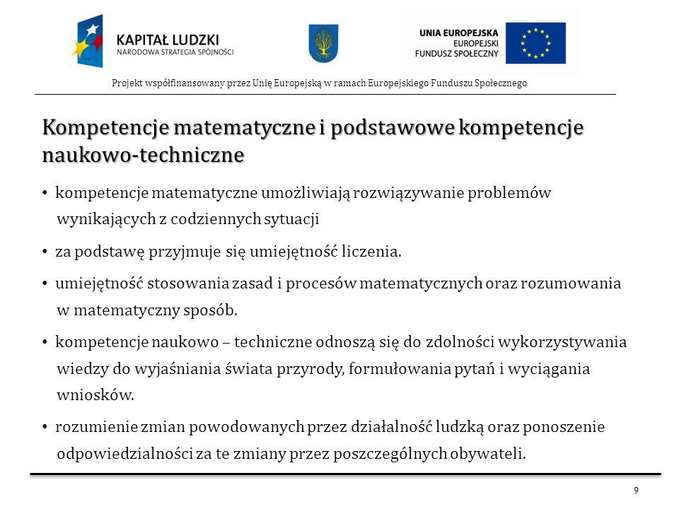 9 Projekt współfinansowany przez Unię Europejską w ramach Europejskiego Funduszu Społecznego Kompetencje matematyczne i podstawowe kompetencje naukowo