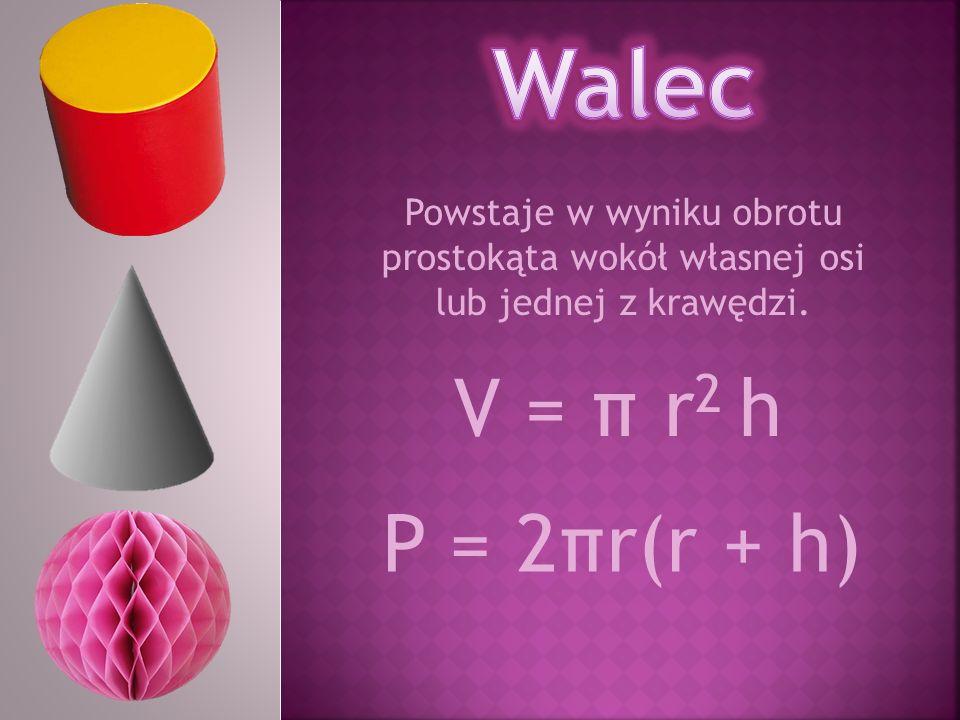Powstaje w wyniku obrotu prostokąta wokół własnej osi lub jednej z krawędzi. V = π r 2 h P = 2πr(r + h)