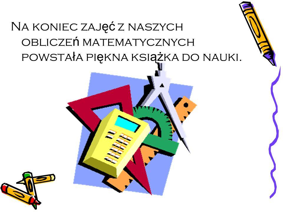 Na koniec zaj ęć z naszych oblicze ń matematycznych powsta ł a pi ę kna ksi ąż ka do nauki.