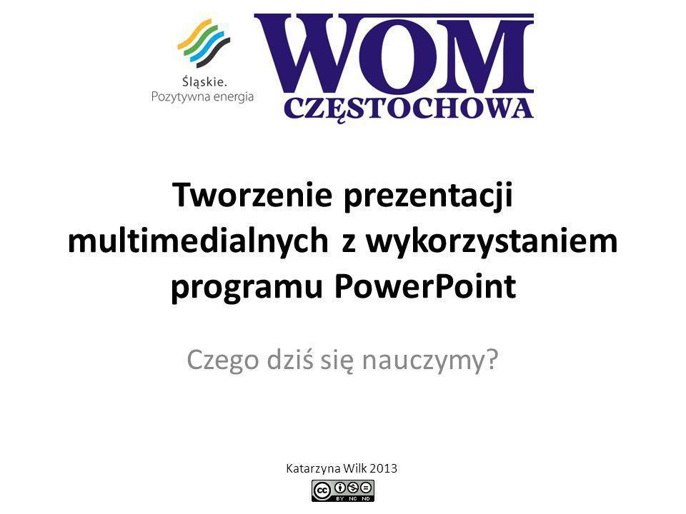 Tworzenie prezentacji multimedialnych z wykorzystaniem programu PowerPoint Czego dziś się nauczymy? Katarzyna Wilk 2013