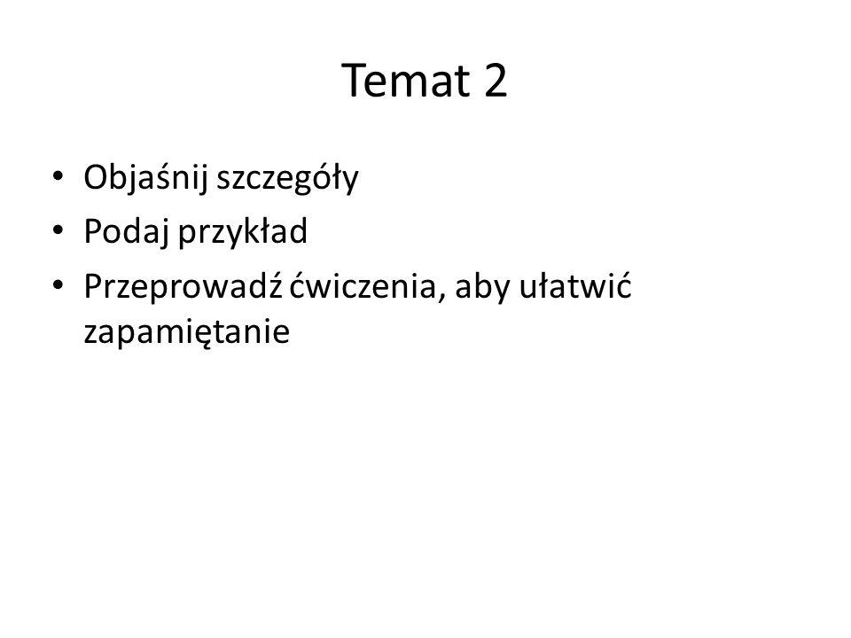 Temat 2 Objaśnij szczegóły Podaj przykład Przeprowadź ćwiczenia, aby ułatwić zapamiętanie