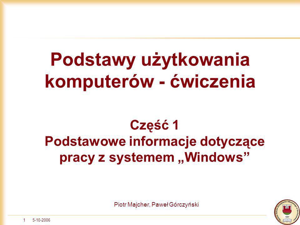 5-10-20061 Piotr Majcher, Paweł Górczyński Podstawy użytkowania komputerów - ćwiczenia Część 1 Podstawowe informacje dotyczące pracy z systemem Window