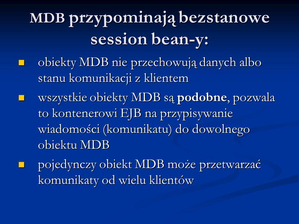 MDB przypominają bezstanowe session bean-y: obiekty MDB nie przechowują danych albo stanu komunikacji z klientem obiekty MDB nie przechowują danych al