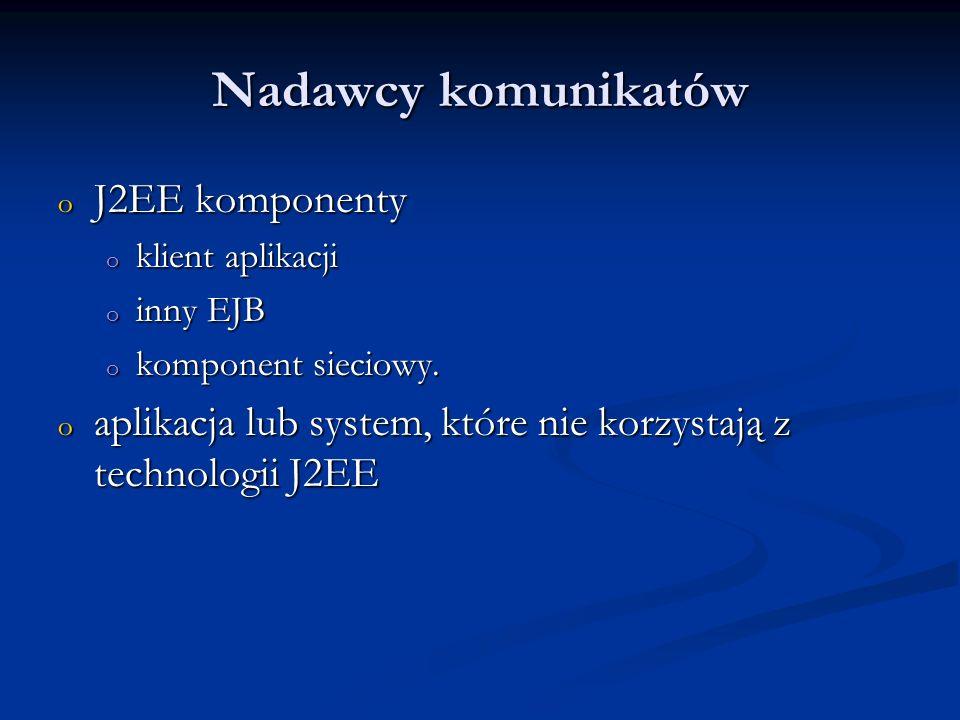 Nadawcy komunikatów o J2EE komponenty o klient aplikacji o inny EJB o komponent sieciowy. o aplikacja lub system, które nie korzystają z technologii J