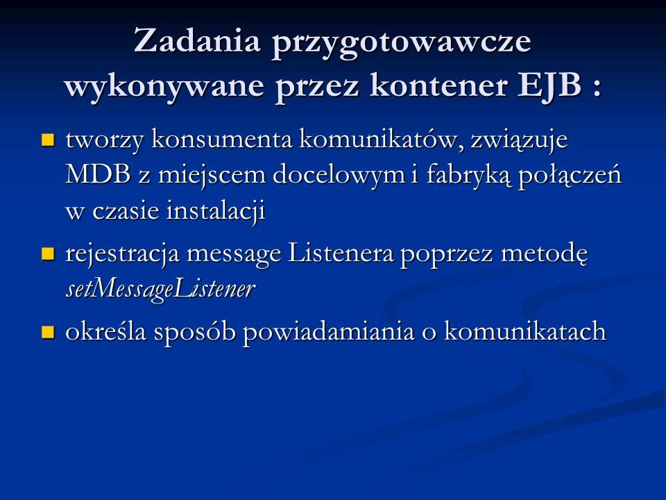 Zadania przygotowawcze wykonywane przez kontener EJB : tworzy konsumenta komunikatów, związuje MDB z miejscem docelowym i fabryką połączeń w czasie in