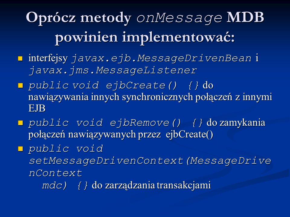 Oprócz metody onMessage MDB powinien implementować: interfejsy javax.ejb.MessageDrivenBean i javax.jms.MessageListener interfejsy javax.ejb.MessageDri
