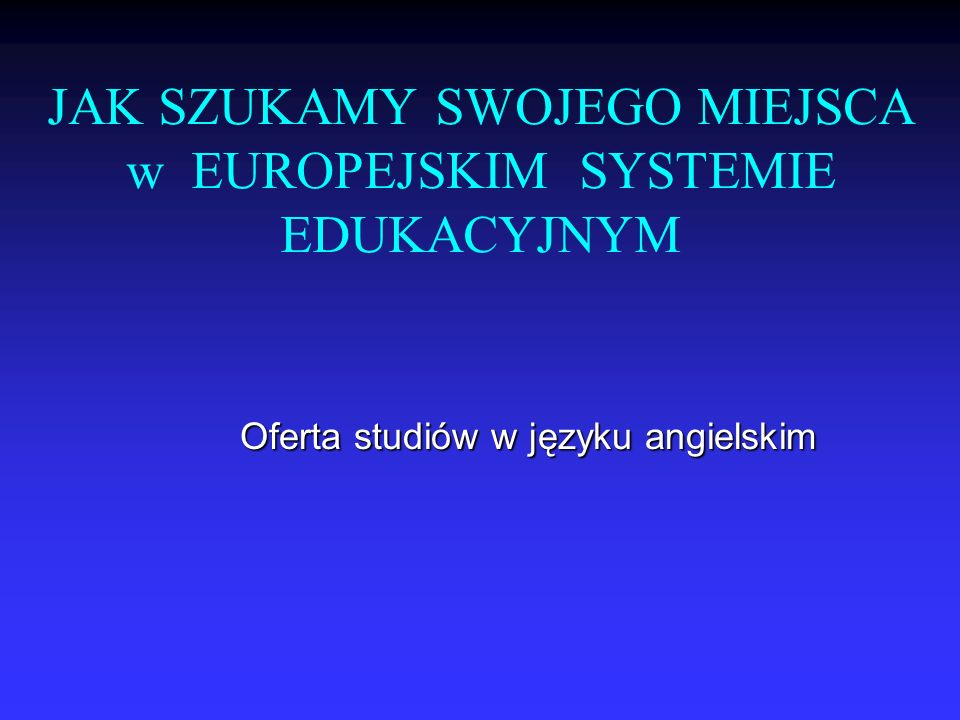 JAK SZUKAMY SWOJEGO MIEJSCA w EUROPEJSKIM SYSTEMIE EDUKACYJNYM Oferta studiów w języku angielskim
