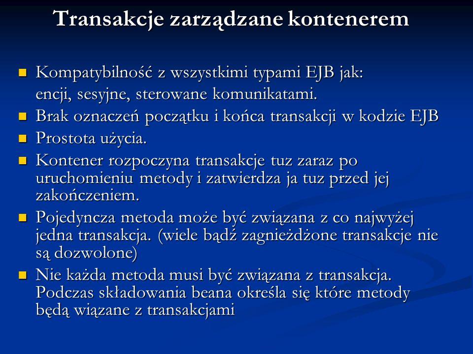 Transakcje zarządzane kontenerem Kompatybilność z wszystkimi typami EJB jak: Kompatybilność z wszystkimi typami EJB jak: encji, sesyjne, sterowane kom