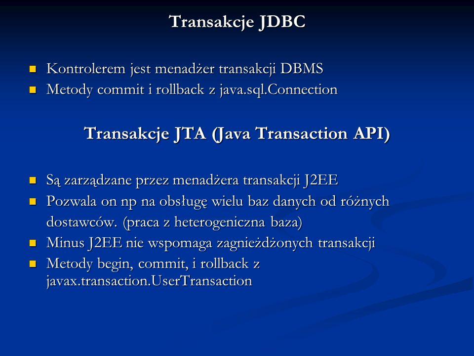 Transakcje JDBC Kontrolerem jest menadżer transakcji DBMS Kontrolerem jest menadżer transakcji DBMS Metody commit i rollback z java.sql.Connection Metody commit i rollback z java.sql.Connection Transakcje JTA (Java Transaction API) Są zarządzane przez menadżera transakcji J2EE Są zarządzane przez menadżera transakcji J2EE Pozwala on np na obsługę wielu baz danych od różnych Pozwala on np na obsługę wielu baz danych od różnych dostawców.