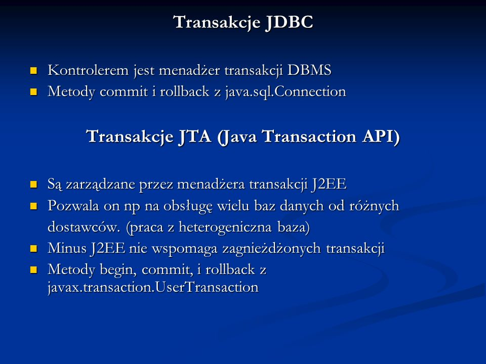 Transakcje JDBC Kontrolerem jest menadżer transakcji DBMS Kontrolerem jest menadżer transakcji DBMS Metody commit i rollback z java.sql.Connection Met