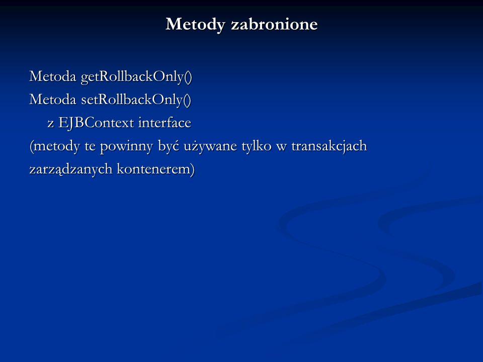 Metody zabronione Metoda getRollbackOnly() Metoda setRollbackOnly() z EJBContext interface (metody te powinny być używane tylko w transakcjach zarządz