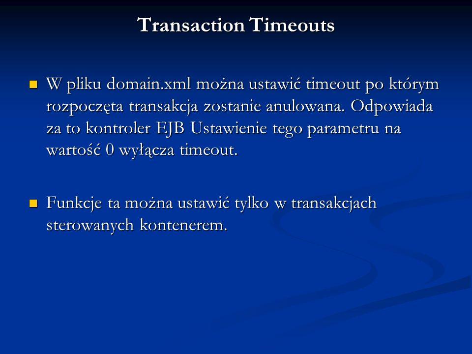 Transaction Timeouts W pliku domain.xml można ustawić timeout po którym rozpoczęta transakcja zostanie anulowana. Odpowiada za to kontroler EJB Ustawi