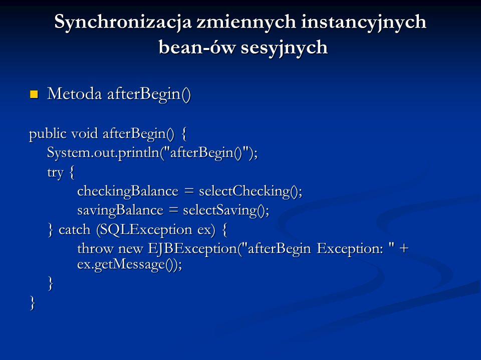 Metoda beforeCompletion() Metoda beforeCompletion() (ostatnia szansa na wycofanie transakcji) (ostatnia szansa na wycofanie transakcji) Metoda afterCompletion() Metoda afterCompletion() public void afterCompletion(boolean committed) { System.out.println( afterCompletion: + committed); if (committed == false) { try { checkingBalance = selectChecking(); savingBalance = selectSaving(); } catch (SQLException ex) { throw new EJBException( afterCompletion SQLException: + ex.getMessage()); }}}