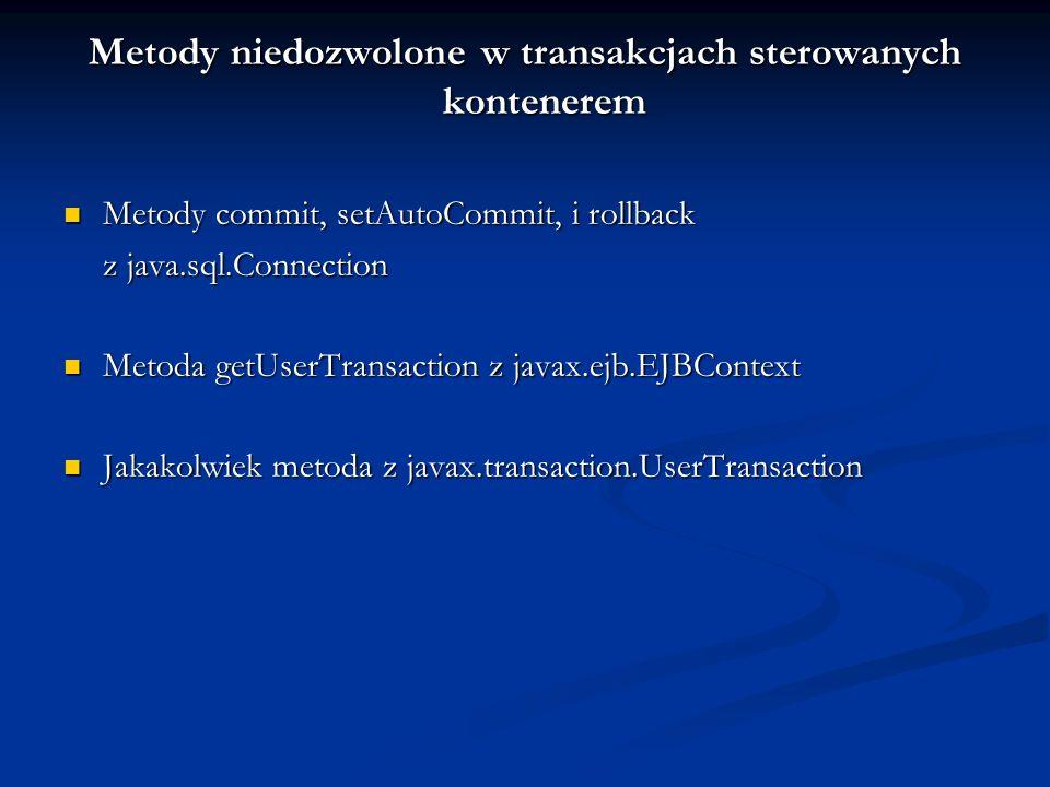 Metody niedozwolone w transakcjach sterowanych kontenerem Metody commit, setAutoCommit, i rollback Metody commit, setAutoCommit, i rollback z java.sql