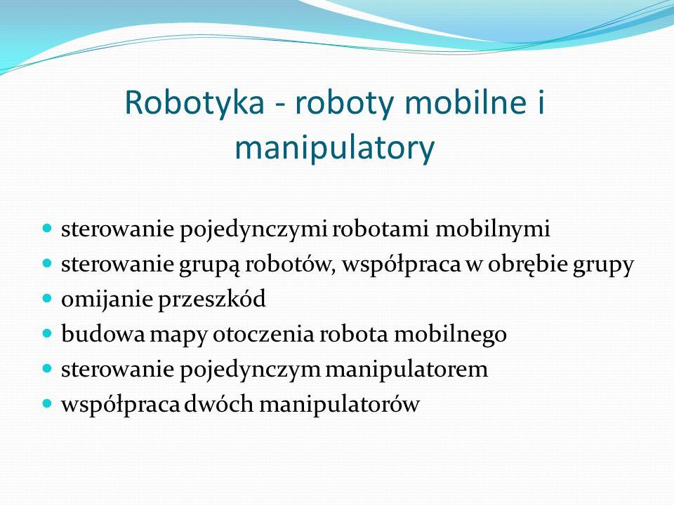 Robotyka - roboty mobilne i manipulatory sterowanie pojedynczymi robotami mobilnymi sterowanie grupą robotów, współpraca w obrębie grupy omijanie prze