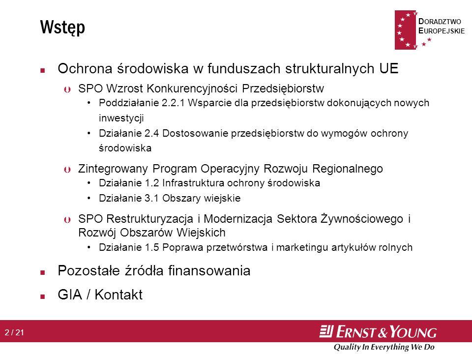 D ORADZTWO E UROPEJSKIE 2 / 21 n Ochrona środowiska w funduszach strukturalnych UE Þ SPO Wzrost Konkurencyjności Przedsiębiorstw Poddziałanie 2.2.1 Wsparcie dla przedsiębiorstw dokonujących nowych inwestycji Działanie 2.4 Dostosowanie przedsiębiorstw do wymogów ochrony środowiska Þ Zintegrowany Program Operacyjny Rozwoju Regionalnego Działanie 1.2 Infrastruktura ochrony środowiska Działanie 3.1 Obszary wiejskie Þ SPO Restrukturyzacja i Modernizacja Sektora Żywnościowego i Rozwój Obszarów Wiejskich Działanie 1.5 Poprawa przetwórstwa i marketingu artykułów rolnych n Pozostałe źródła finansowania n GIA / Kontakt Wstęp