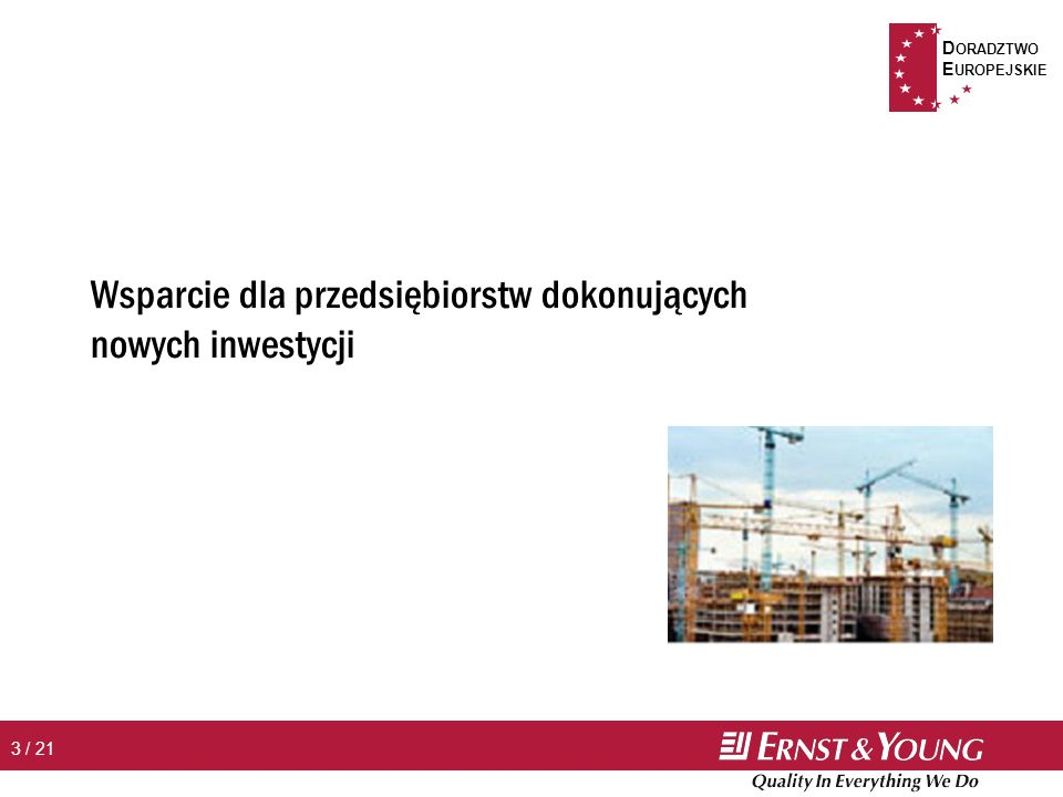 D ORADZTWO E UROPEJSKIE 4 / 21 Wsparcie dla przedsiębiorstw dokonujących nowych inwestycji n Obszar wsparcia Þ nowe inwestycje rozumiane jako utworzenie lub rozbudowa przedsiębiorstwa lub rozpoczęcie w przedsiębiorstwie działań obejmujących dokonywanie zasadniczych zmian produkcji bądź procesu produkcyjnego, zmian wyrobu lub usługi, w tym także zmian w zakresie sposobu świadczenia usług n Maks.